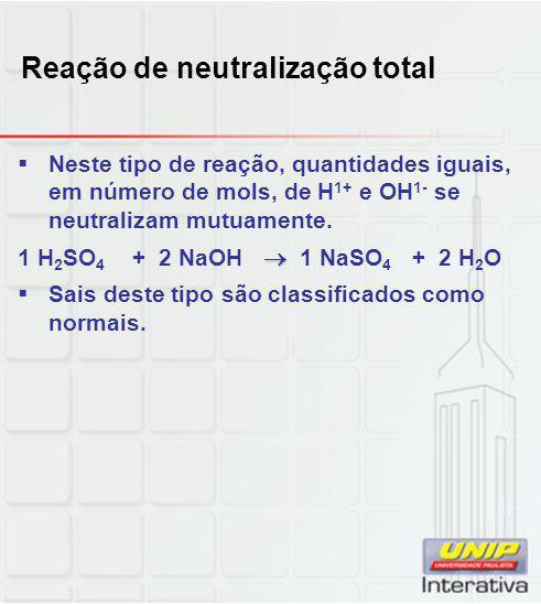 Reação de neutralização total  Neste tipo de reação, quantidades iguais, em número de mols, de H 1+ e OH 1- se neutralizam mutuamente.  1 H 2 SO 4 +