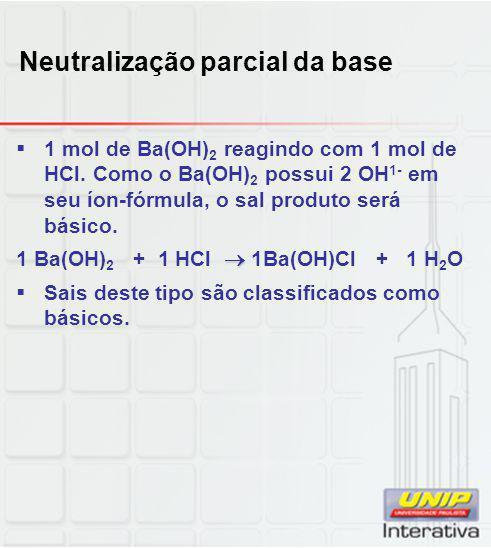 Neutralização parcial da base  1 mol de Ba(OH) 2 reagindo com 1 mol de HCl. Como o Ba(OH) 2 possui 2 OH 1- em seu íon-fórmula, o sal produto será bás