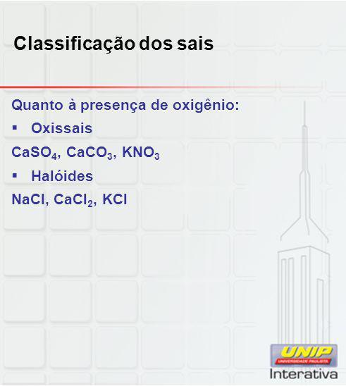 Classificação dos sais Quanto à presença de oxigênio:  Oxissais CaSO 4, CaCO 3, KNO 3  Halóides NaCl, CaCl 2, KCl