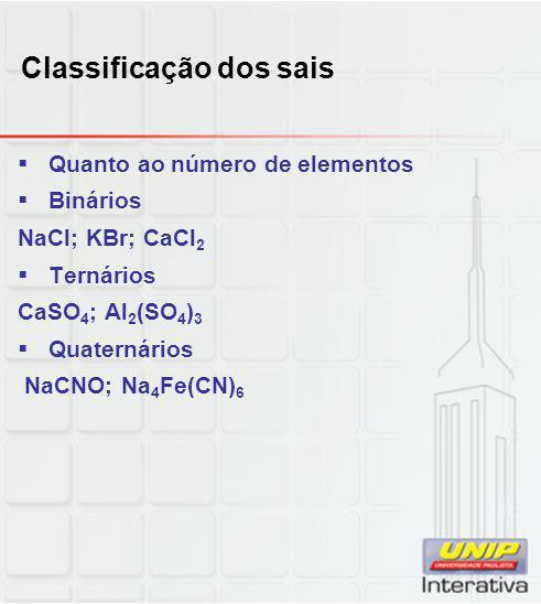 Classificação dos sais  Quanto ao número de elementos  Binários NaCl; KBr; CaCl 2  Ternários CaSO 4 ; Al 2 (SO 4 ) 3  Quaternários NaCNO; Na 4 Fe(