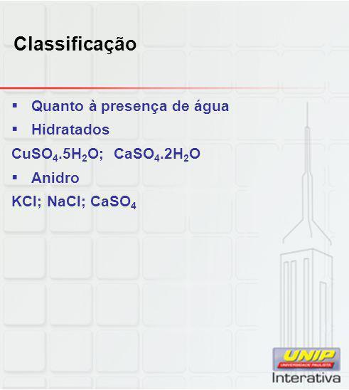 Classificação  Quanto à presença de água  Hidratados CuSO 4.5H 2 O; CaSO 4.2H 2 O  Anidro KCl; NaCl; CaSO 4