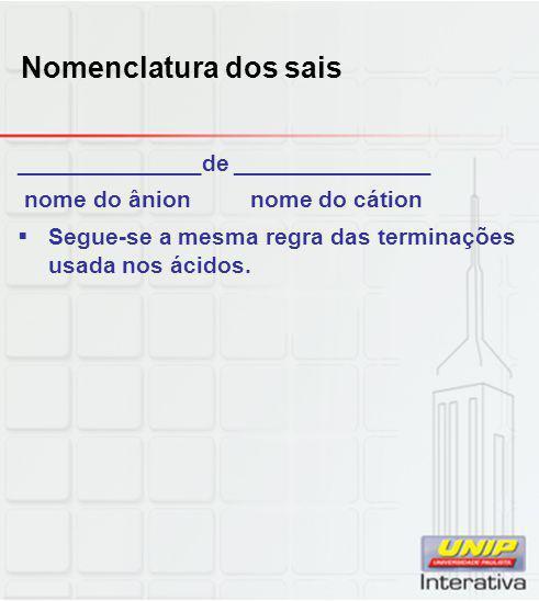 Nomenclatura dos sais ______________de _______________ nome do ânion nome do cátion  Segue-se a mesma regra das terminações usada nos ácidos.