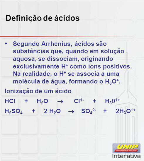 Definição de ácidos  Segundo Arrhenius, ácidos são substâncias que, quando em solução aquosa, se dissociam, originando exclusivamente H + como íons p