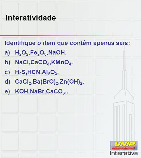 Interatividade Identifique o item que contém apenas sais: a)H 2 O 2,Fe 2 O 3,NaOH. b)NaCl,CaCO 3,KMnO 4. c)H 2 S,HCN,Al 2 O 3. d)CaCl 2,Ba(BrO) 2,Zn(O
