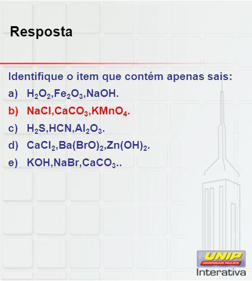 Resposta Identifique o item que contém apenas sais: a)H 2 O 2,Fe 2 O 3,NaOH. b)NaCl,CaCO 3,KMnO 4. c)H 2 S,HCN,Al 2 O 3. d)CaCl 2,Ba(BrO) 2,Zn(OH) 2.