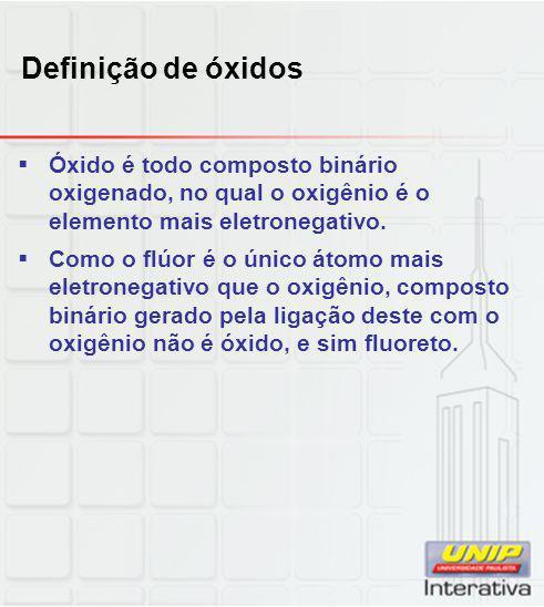 Definição de óxidos  Óxido é todo composto binário oxigenado, no qual o oxigênio é o elemento mais eletronegativo.  Como o flúor é o único átomo mai