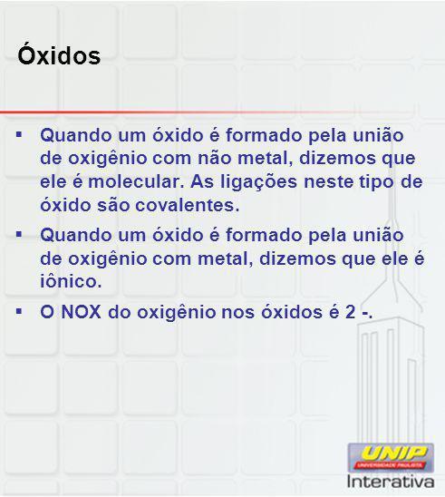 Óxidos  Quando um óxido é formado pela união de oxigênio com não metal, dizemos que ele é molecular. As ligações neste tipo de óxido são covalentes.
