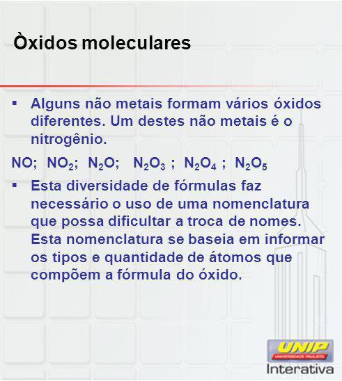 Òxidos moleculares  Alguns não metais formam vários óxidos diferentes. Um destes não metais é o nitrogênio. NO; NO 2 ; N 2 O; N 2 O 3 ; N 2 O 4 ; N 2