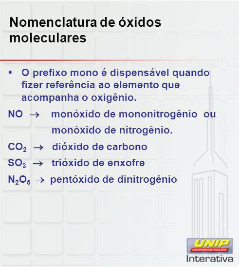 Nomenclatura de óxidos moleculares  O prefixo mono é dispensável quando fizer referência ao elemento que acompanha o oxigênio.  NO  monóxido de mon