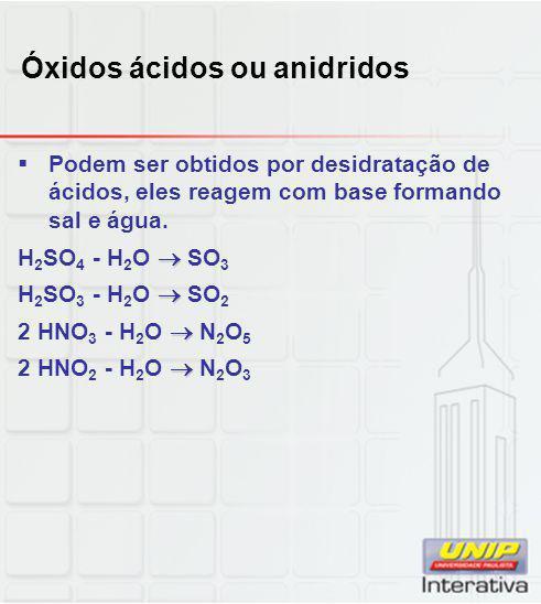 Óxidos ácidos ou anidridos  Podem ser obtidos por desidratação de ácidos, eles reagem com base formando sal e água.  H 2 SO 4 - H 2 O  SO 3  H 2 S