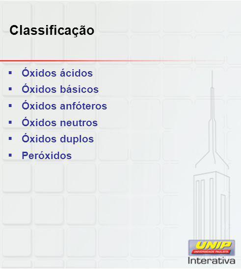 Classificação  Óxidos ácidos  Óxidos básicos  Óxidos anfóteros  Óxidos neutros  Óxidos duplos  Peróxidos