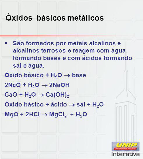 Óxidos básicos metálicos  São formados por metais alcalinos e alcalinos terrosos e reagem com água formando bases e com ácidos formando sal e água. 