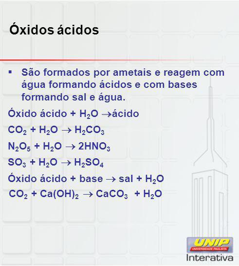 Óxidos ácidos  São formados por ametais e reagem com água formando ácidos e com bases formando sal e água.  Óxido ácido + H 2 O  ácido CO 2 + H 2 O