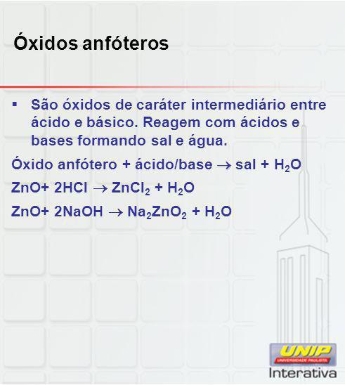 Óxidos anfóteros  São óxidos de caráter intermediário entre ácido e básico. Reagem com ácidos e bases formando sal e água.  Óxido anfótero + ácido/b