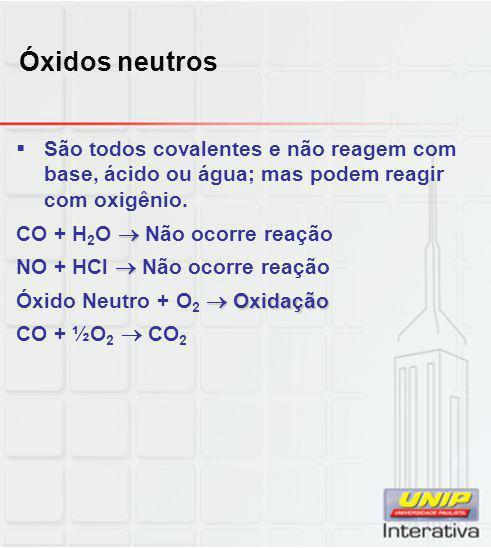 Óxidos neutros  São todos covalentes e não reagem com base, ácido ou água; mas podem reagir com oxigênio.  CO + H 2 O  Não ocorre reação  NO + HCl