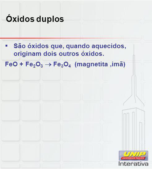 Óxidos duplos  São óxidos que, quando aquecidos, originam dois outros óxidos. FeO + Fe 2 O 3  Fe 3 O 4 (magnetita,imã)
