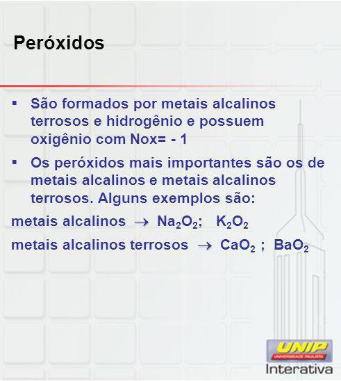 Peróxidos  São formados por metais alcalinos terrosos e hidrogênio e possuem oxigênio com Nox= - 1  Os peróxidos mais importantes são os de metais a