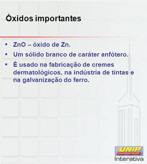 Óxidos importantes  ZnO – óxido de Zn.  Um sólido branco de caráter anfótero.  É usado na fabricação de cremes dermatológicos, na indústria de tint