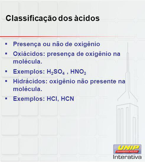 Classificação dos àcidos  Presença ou não de oxigênio  Oxiácidos: presença de oxigênio na molécula.  Exemplos: H 2 SO 4, HNO 3  Hidrácidos: oxigên