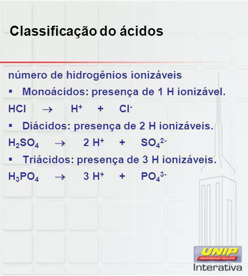 Classificação do ácidos número de hidrogênios ionizáveis  Monoácidos: presença de 1 H ionizável.  HCl  H + + Cl -  Diácidos: presença de 2 H ioniz