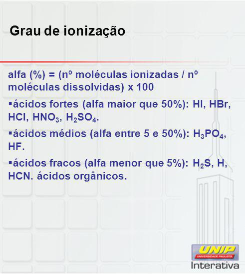 Grau de ionização alfa (%) = (nº moléculas ionizadas / nº moléculas dissolvidas) x 100  ácidos fortes (alfa maior que 50%): HI, HBr, HCl, HNO 3, H 2