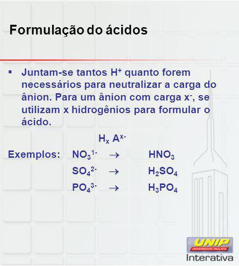 Formulação do ácidos  Juntam-se tantos H + quanto forem necessários para neutralizar a carga do ânion. Para um ânion com carga x -, se utilizam x hid