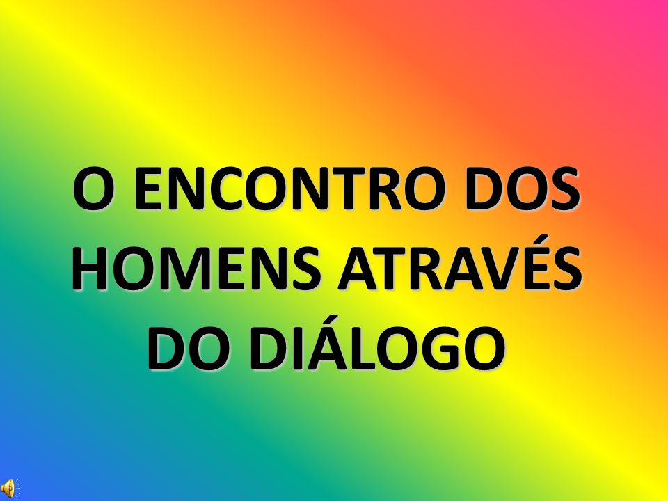 O ENCONTRO DOS HOMENS ATRAVÉS DO DIÁLOGO