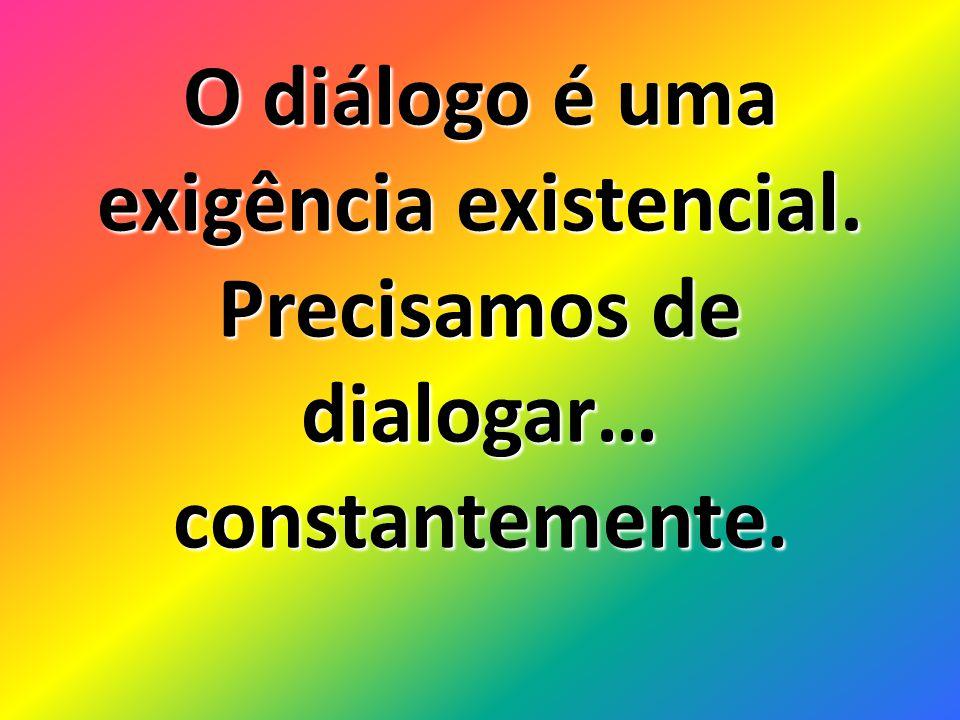 O diálogo é uma exigência existencial. Precisamos de dialogar… constantemente.