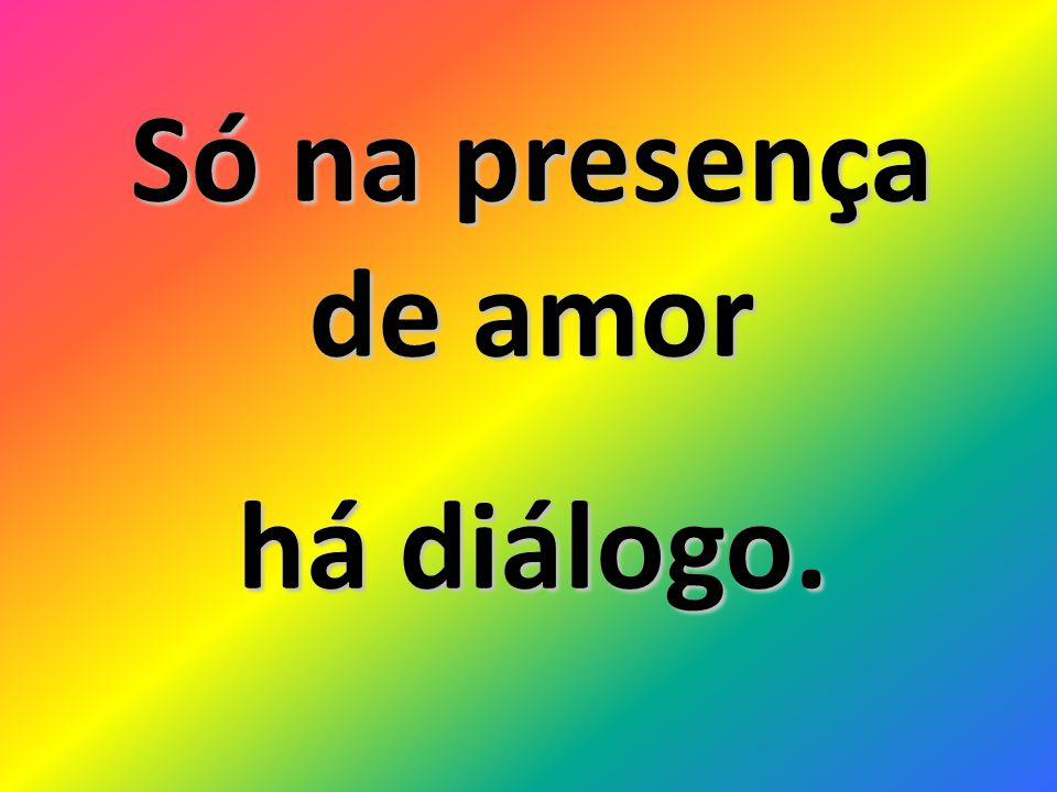 Só na presença de amor há diálogo.