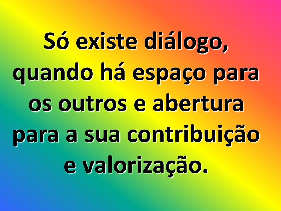 Só existe diálogo, quando há espaço para os outros e abertura para a sua contribuição e valorização.