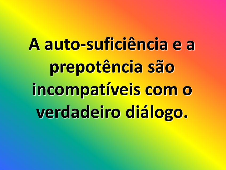 A auto-suficiência e a prepotência são incompatíveis com o verdadeiro diálogo.