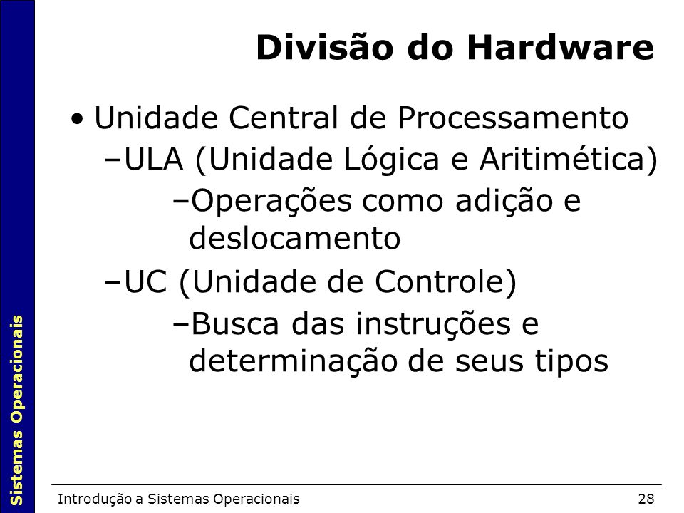 Sistemas Operacionais Introdução a Sistemas Operacionais28 Divisão do Hardware Unidade Central de Processamento –ULA (Unidade Lógica e Aritimética)  –Operações como adição e deslocamento –UC (Unidade de Controle)  –Busca das instruções e determinação de seus tipos