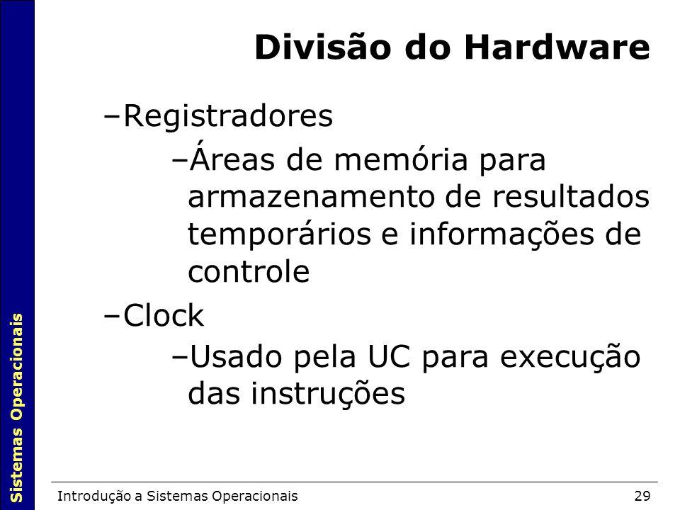 Sistemas Operacionais Introdução a Sistemas Operacionais29 Divisão do Hardware –Registradores –Áreas de memória para armazenamento de resultados temporários e informações de controle –Clock –Usado pela UC para execução das instruções