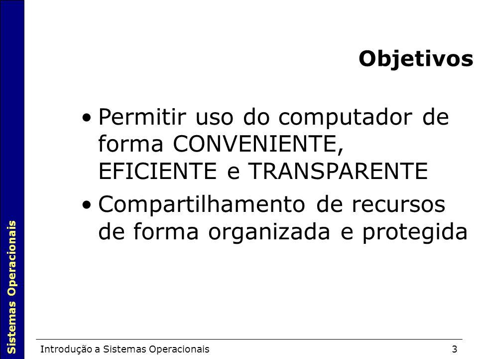 Sistemas Operacionais Introdução a Sistemas Operacionais3 Objetivos Permitir uso do computador de forma CONVENIENTE, EFICIENTE e TRANSPARENTE Compartilhamento de recursos de forma organizada e protegida