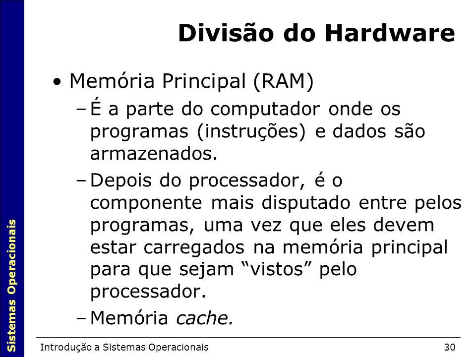 Sistemas Operacionais Introdução a Sistemas Operacionais30 Divisão do Hardware Memória Principal (RAM)  –É a parte do computador onde os programas (instruções) e dados são armazenados.