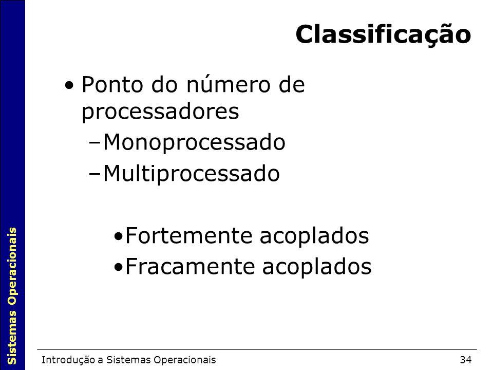Sistemas Operacionais Introdução a Sistemas Operacionais34 Classificação Ponto do número de processadores –Monoprocessado –Multiprocessado Fortemente acoplados Fracamente acoplados