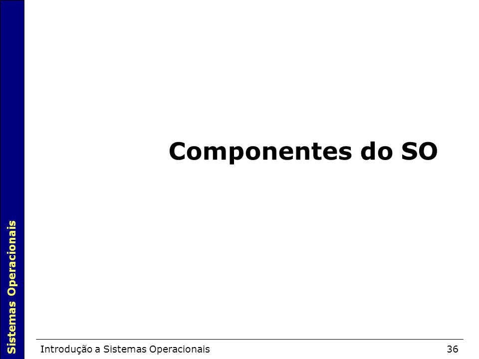 Sistemas Operacionais Introdução a Sistemas Operacionais36 Componentes do SO
