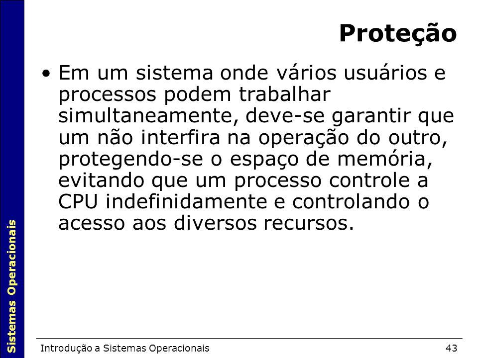 Sistemas Operacionais Introdução a Sistemas Operacionais43 Proteção Em um sistema onde vários usuários e processos podem trabalhar simultaneamente, deve-se garantir que um não interfira na operação do outro, protegendo-se o espaço de memória, evitando que um processo controle a CPU indefinidamente e controlando o acesso aos diversos recursos.