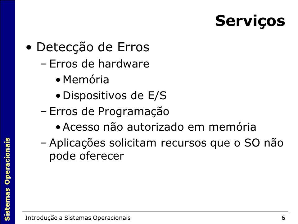 Sistemas Operacionais Introdução a Sistemas Operacionais6 Serviços Detecção de Erros –Erros de hardware Memória Dispositivos de E/S –Erros de Programação Acesso não autorizado em memória –Aplicações solicitam recursos que o SO não pode oferecer