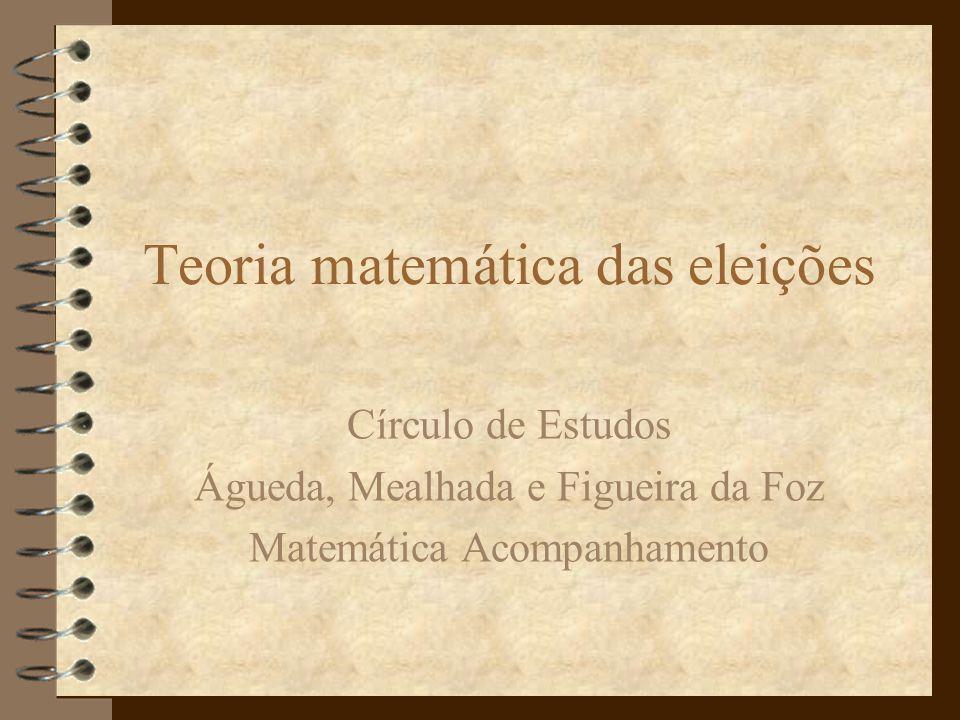 Teoria matemática das eleições Círculo de Estudos Águeda, Mealhada e Figueira da Foz Matemática Acompanhamento
