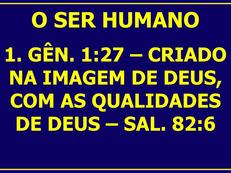 O SER HUMANO 1. GÊN. 1:27 – CRIADO NA IMAGEM DE DEUS, COM AS QUALIDADES DE DEUS – SAL. 82:6