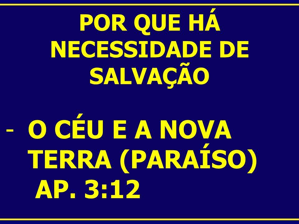 POR QUE HÁ NECESSIDADE DE SALVAÇÃO -O CÉU E A NOVA TERRA (PARAÍSO) AP. 3:12