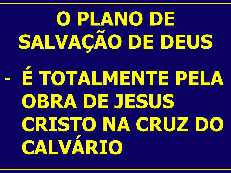 O PLANO DE SALVAÇÃO DE DEUS -É TOTALMENTE PELA OBRA DE JESUS CRISTO NA CRUZ DO CALVÁRIO