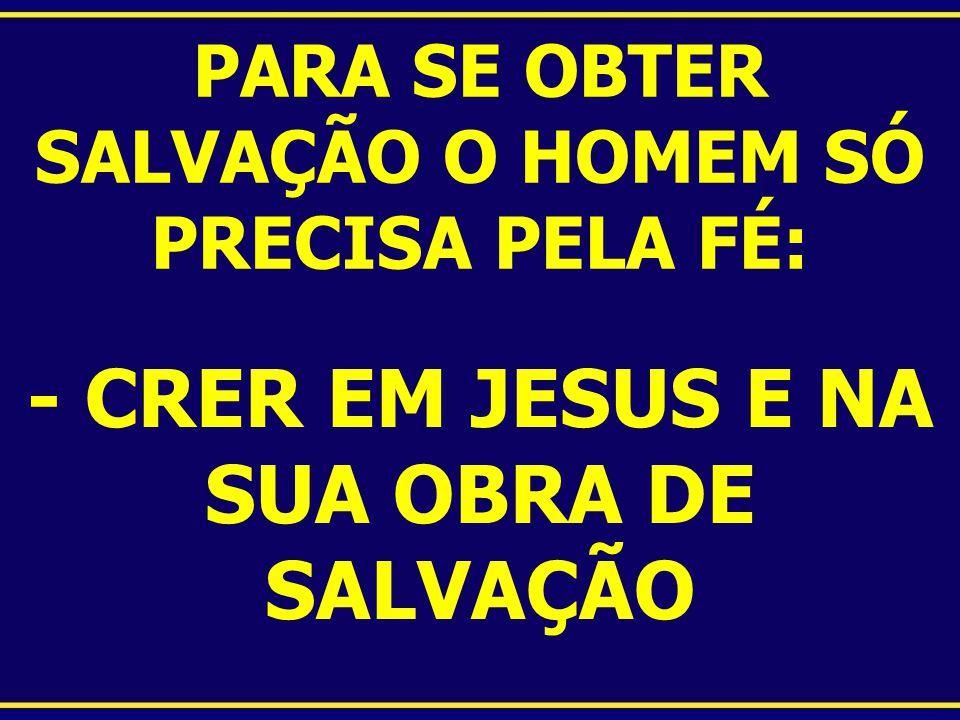 PARA SE OBTER SALVAÇÃO O HOMEM SÓ PRECISA PELA FÉ: - CRER EM JESUS E NA SUA OBRA DE SALVAÇÃO