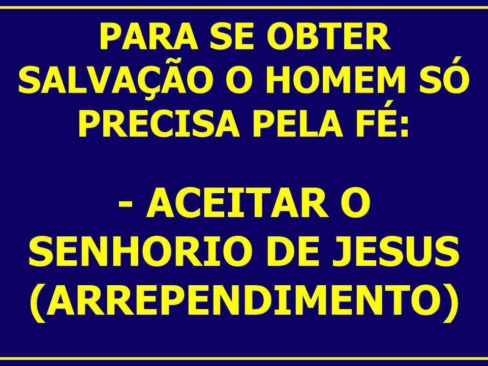 PARA SE OBTER SALVAÇÃO O HOMEM SÓ PRECISA PELA FÉ: - ACEITAR O SENHORIO DE JESUS (ARREPENDIMENTO)