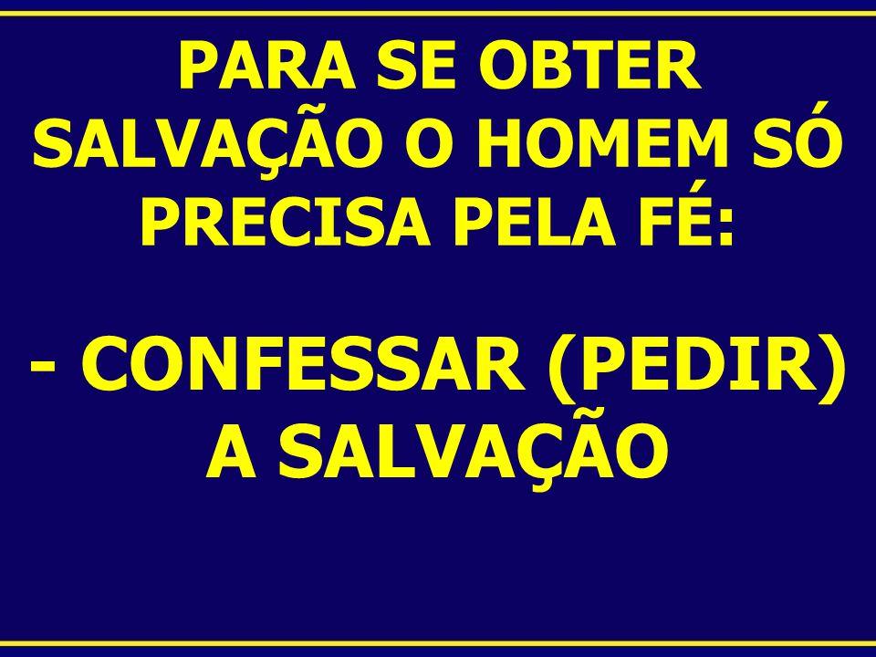 PARA SE OBTER SALVAÇÃO O HOMEM SÓ PRECISA PELA FÉ: - CONFESSAR (PEDIR) A SALVAÇÃO