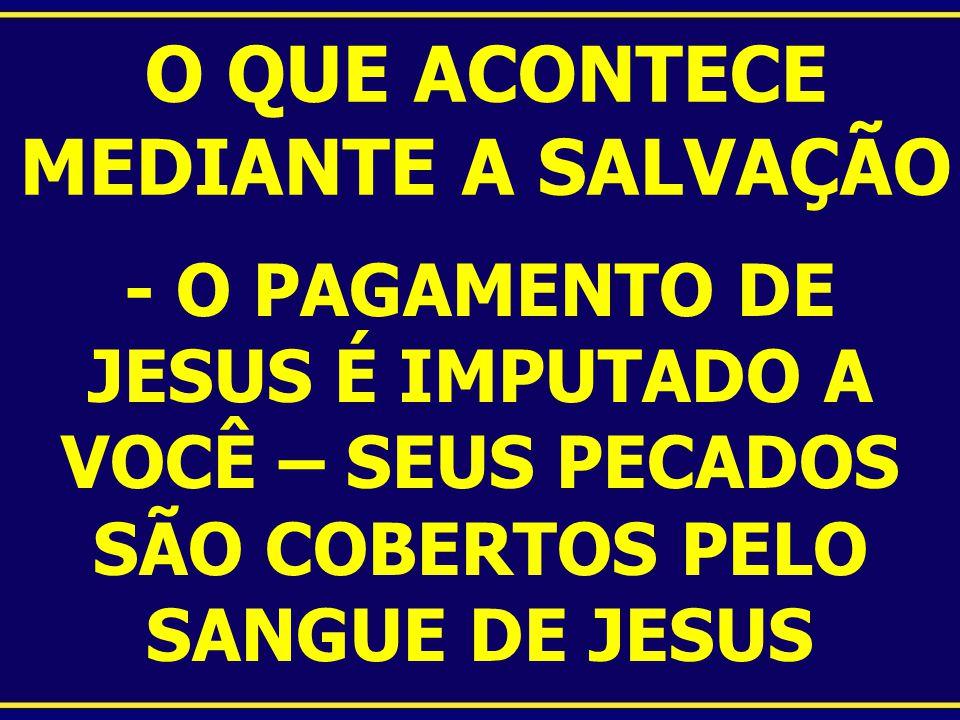 O QUE ACONTECE MEDIANTE A SALVAÇÃO - O PAGAMENTO DE JESUS É IMPUTADO A VOCÊ – SEUS PECADOS SÃO COBERTOS PELO SANGUE DE JESUS