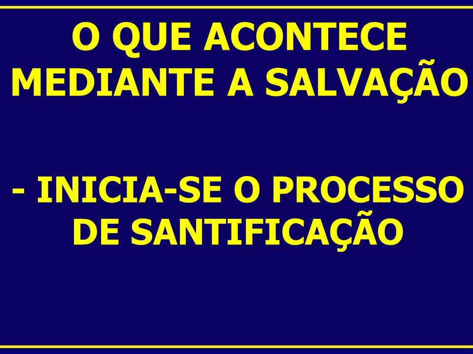 O QUE ACONTECE MEDIANTE A SALVAÇÃO - INICIA-SE O PROCESSO DE SANTIFICAÇÃO