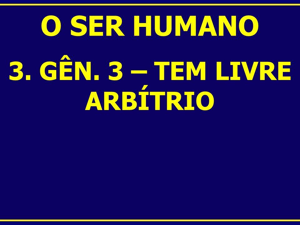 O SER HUMANO 3. GÊN. 3 – TEM LIVRE ARBÍTRIO