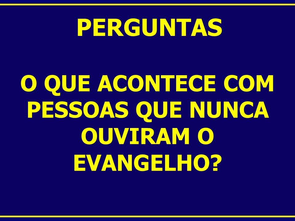 PERGUNTAS O QUE ACONTECE COM PESSOAS QUE NUNCA OUVIRAM O EVANGELHO?